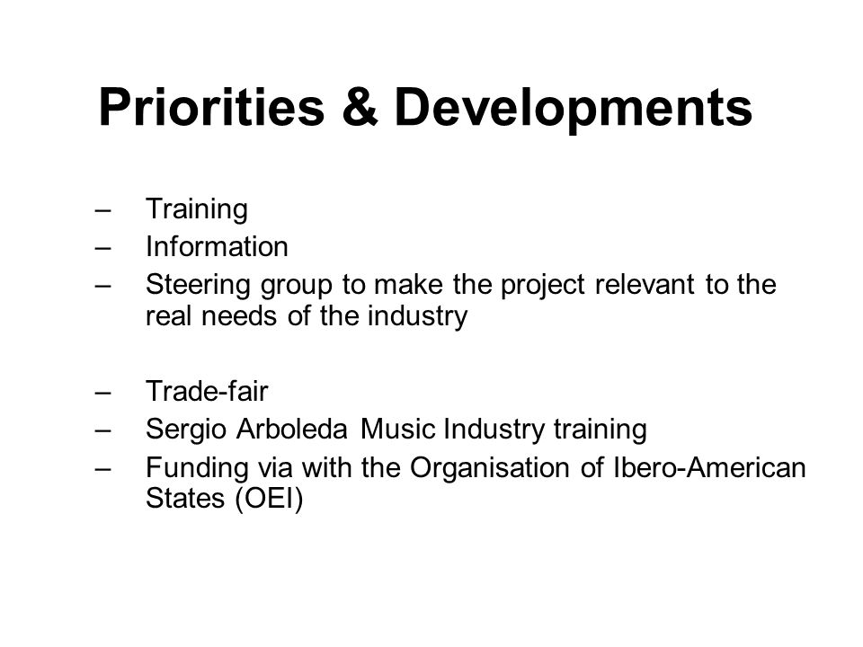 Priorities & Developments –Training –Information –Steering group to make the project relevant to the real needs of the industry –Trade-fair –Sergio Arboleda Music Industry training –Funding via with the Organisation of Ibero-American States (OEI)