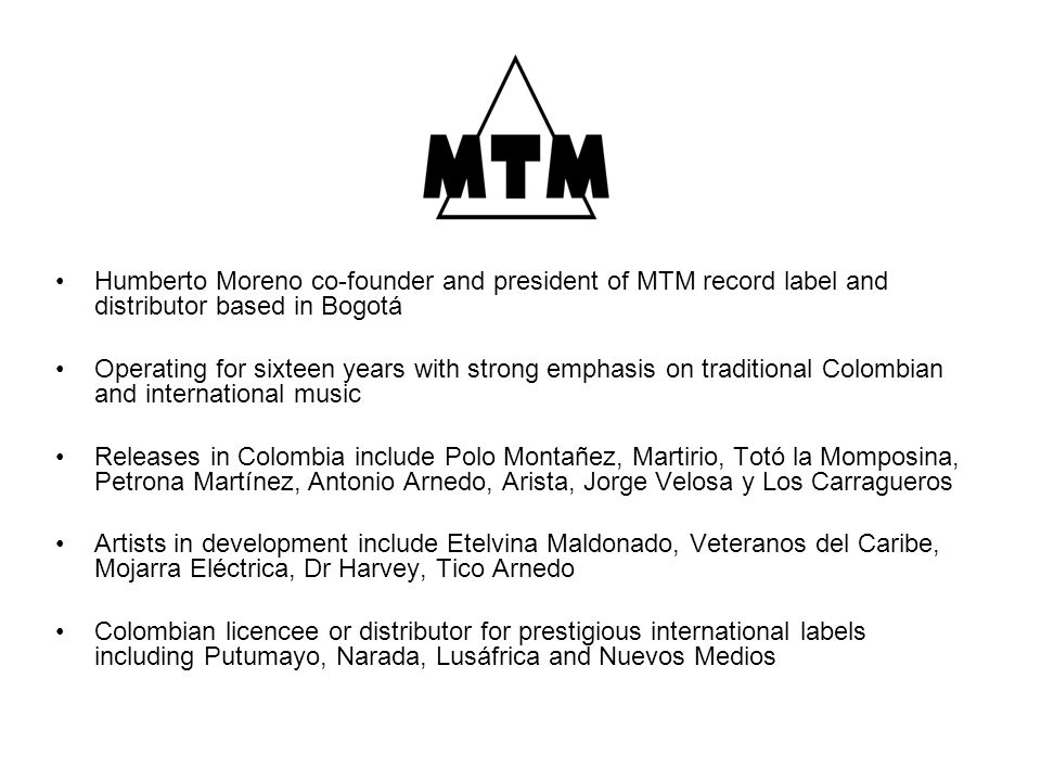 Humberto Moreno co-founder and president of MTM record label and distributor based in Bogotá Operating for sixteen years with strong emphasis on traditional Colombian and international music Releases in Colombia include Polo Montañez, Martirio, Totó la Momposina, Petrona Martínez, Antonio Arnedo, Arista, Jorge Velosa y Los Carragueros Artists in development include Etelvina Maldonado, Veteranos del Caribe, Mojarra Eléctrica, Dr Harvey, Tico Arnedo Colombian licencee or distributor for prestigious international labels including Putumayo, Narada, Lusáfrica and Nuevos Medios