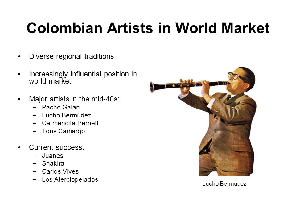 Colombian Artists in World Market Diverse regional traditions Increasingly influential position in world market Major artists in the mid-40s: –Pacho Galán –Lucho Bermúdez –Carmencita Pernett –Tony Camargo Current success: –Juanes –Shakira –Carlos Vives –Los Aterciopelados Lucho Bermúdez