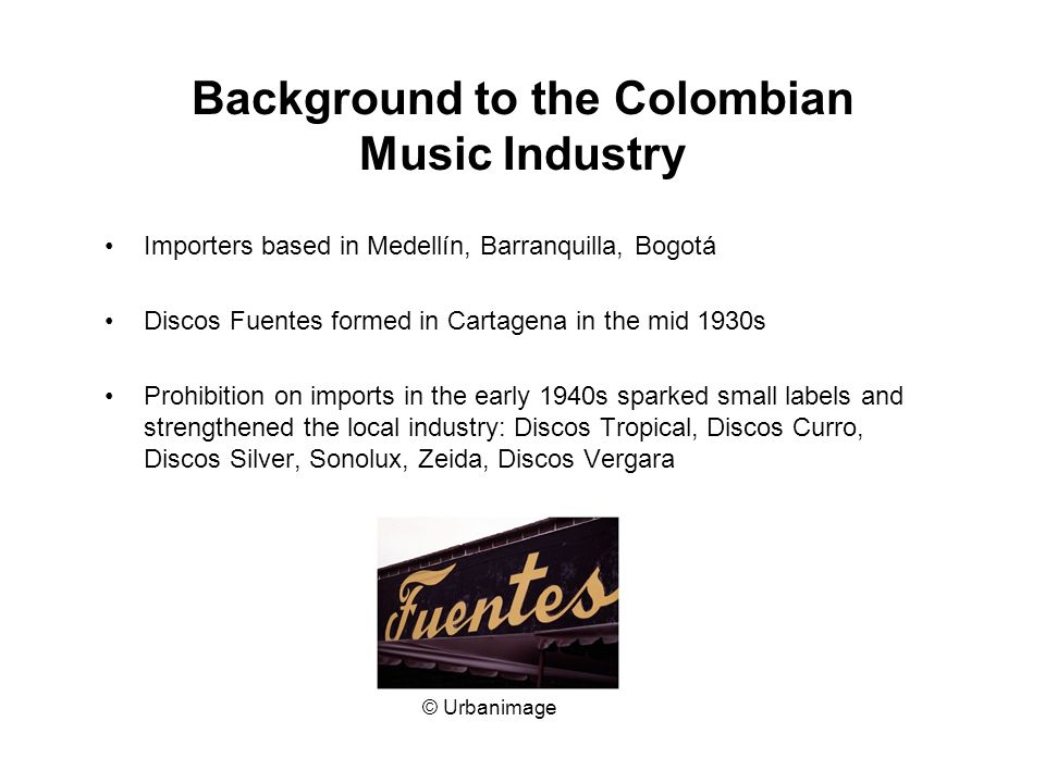Background to the Colombian Music Industry Importers based in Medellín, Barranquilla, Bogotá Discos Fuentes formed in Cartagena in the mid 1930s Prohibition on imports in the early 1940s sparked small labels and strengthened the local industry: Discos Tropical, Discos Curro, Discos Silver, Sonolux, Zeida, Discos Vergara © Urbanimage