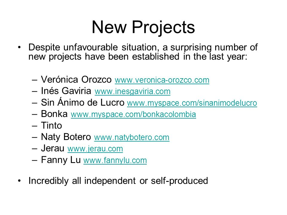 New Projects Despite unfavourable situation, a surprising number of new projects have been established in the last year: –Verónica Orozco www.veronica-orozco.com www.veronica-orozco.com –Inés Gaviria www.inesgaviria.com www.inesgaviria.com –Sin Ánimo de Lucro www.myspace.com/sinanimodelucro www.myspace.com/sinanimodelucro –Bonka www.myspace.com/bonkacolombia www.myspace.com/bonkacolombia –Tinto –Naty Botero www.natybotero.com www.natybotero.com –Jerau www.jerau.com www.jerau.com –Fanny Lu www.fannylu.com www.fannylu.com Incredibly all independent or self-produced