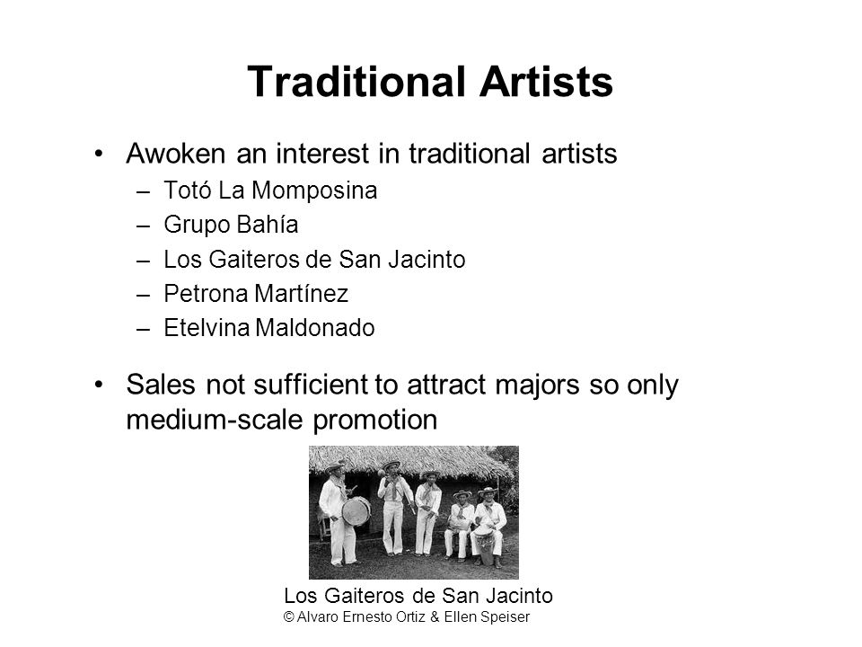 Traditional Artists Awoken an interest in traditional artists –Totó La Momposina –Grupo Bahía –Los Gaiteros de San Jacinto –Petrona Martínez –Etelvina Maldonado Sales not sufficient to attract majors so only medium-scale promotion Los Gaiteros de San Jacinto © Alvaro Ernesto Ortiz & Ellen Speiser