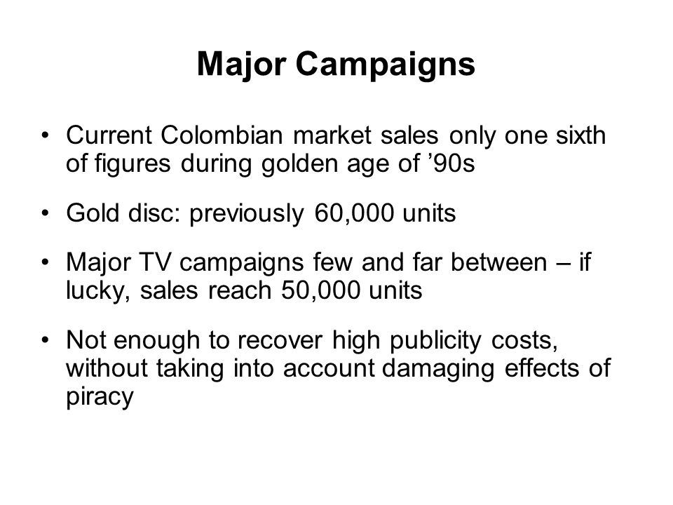 Major Campaigns Current Colombian market sales only one sixth of figures during golden age of 90s Gold disc: previously 60,000 units Major TV campaigns few and far between – if lucky, sales reach 50,000 units Not enough to recover high publicity costs, without taking into account damaging effects of piracy