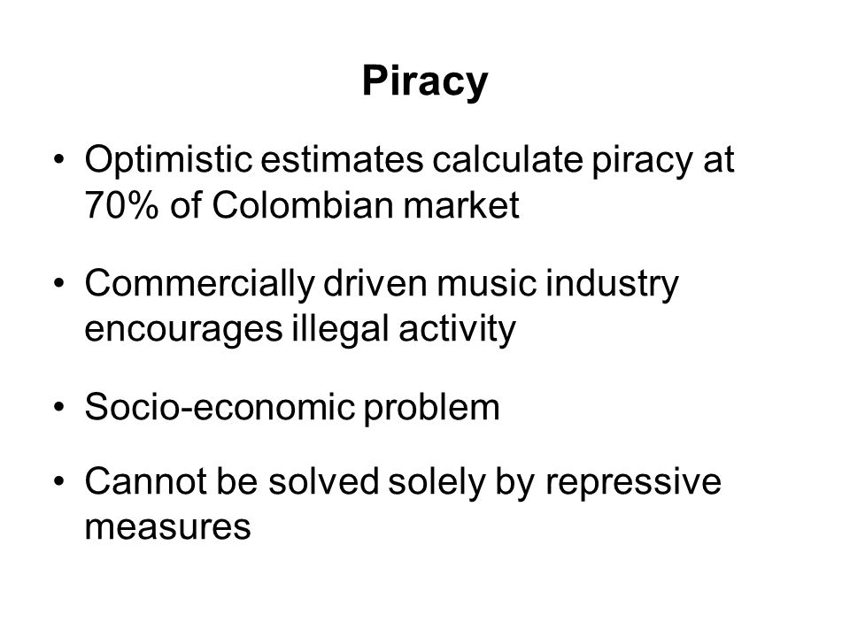 Piracy Optimistic estimates calculate piracy at 70% of Colombian market Commercially driven music industry encourages illegal activity Socio-economic problem Cannot be solved solely by repressive measures