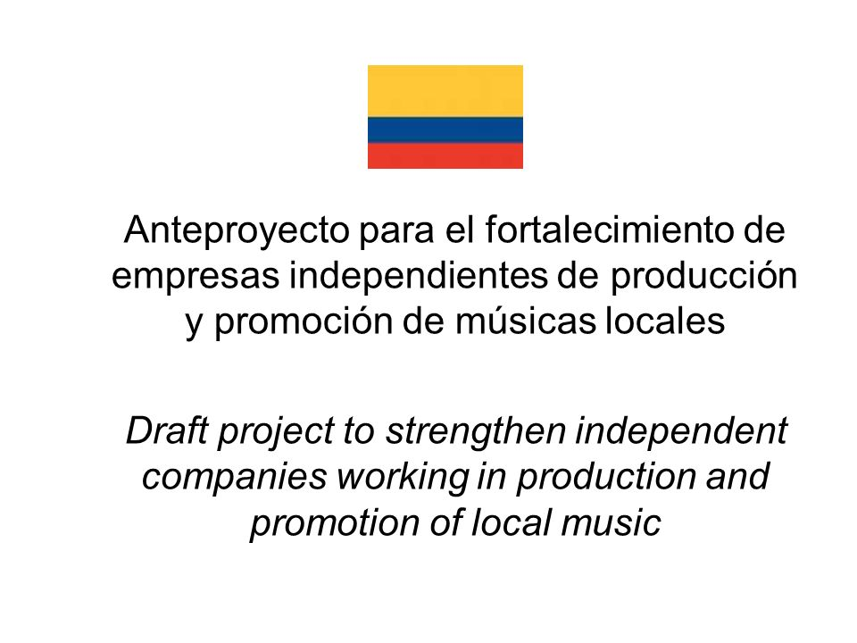 Anteproyecto para el fortalecimiento de empresas independientes de producción y promoción de músicas locales Draft project to strengthen independent companies working in production and promotion of local music