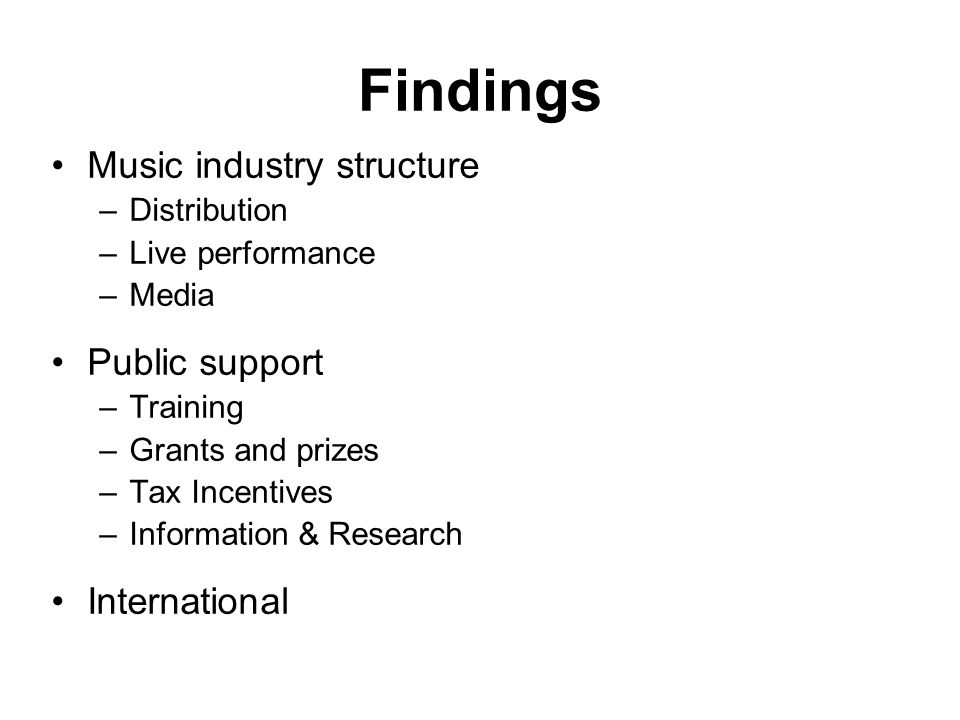 Findings Music industry structure –Distribution –Live performance –Media Public support –Training –Grants and prizes –Tax Incentives –Information & Research International