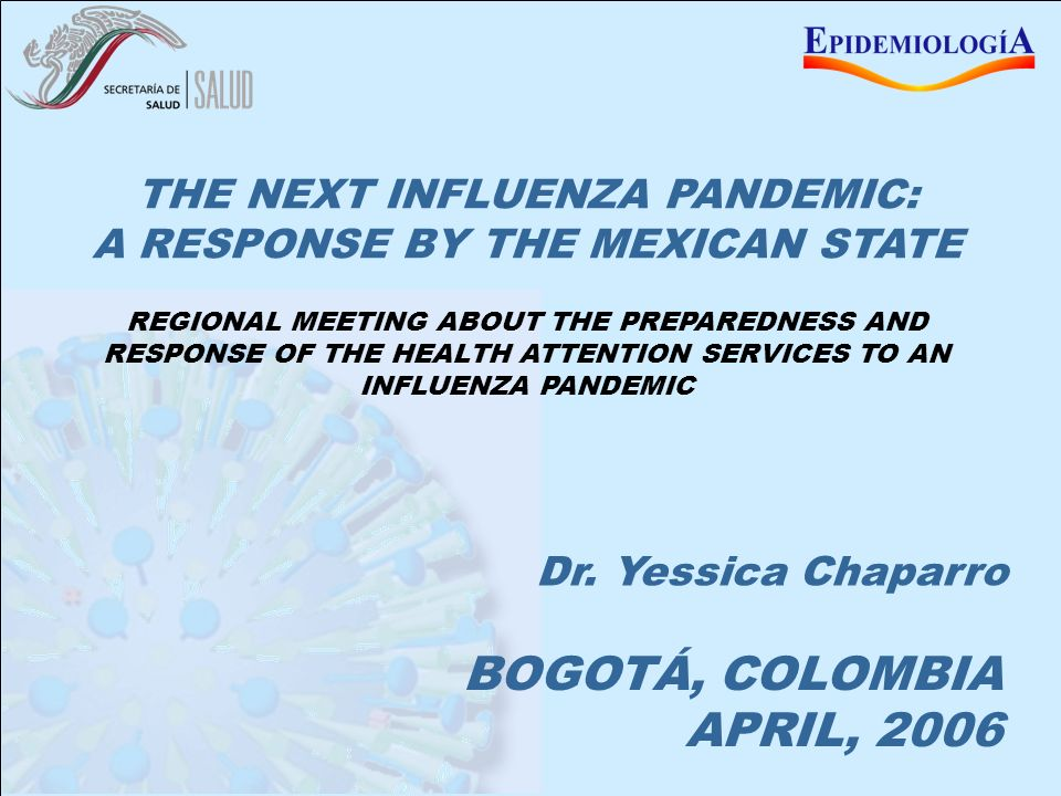 MEXICO BEFORE AN INFLUENZA PANDEMIC BOGOTÁ, COLOMBIA APRIL, 2006 THE NEXT INFLUENZA PANDEMIC: A RESPONSE BY THE MEXICAN STATE Dr.