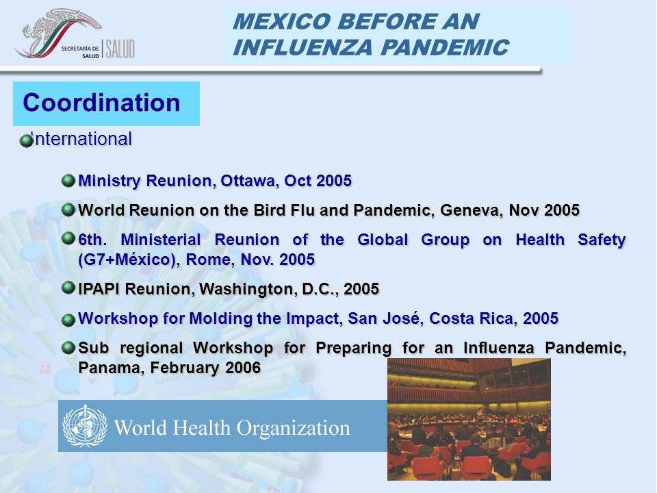 MEXICO BEFORE AN INFLUENZA PANDEMIC Coordination InternationalInternational Ministry Reunion, Ottawa, Oct 2005Ministry Reunion, Ottawa, Oct 2005 World Reunion on the Bird Flu and Pandemic, Geneva, Nov 2005World Reunion on the Bird Flu and Pandemic, Geneva, Nov 2005 6th.