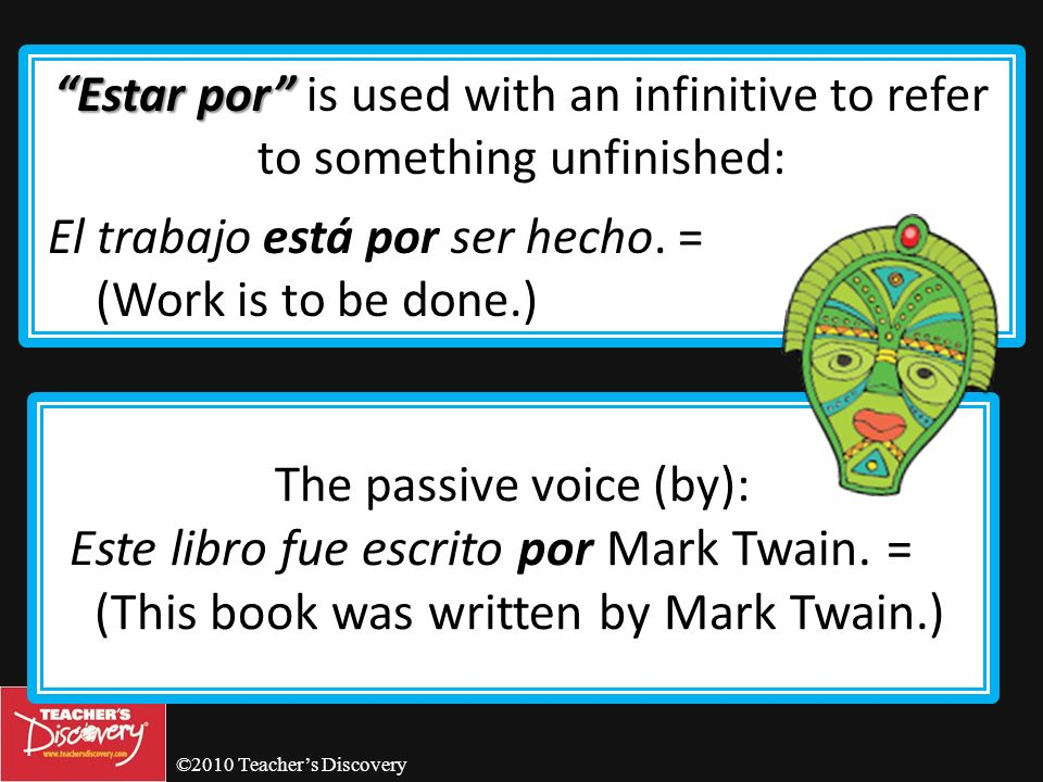 ©2010 Teachers Discovery Por Por is often used with the verbs ir, venir, pasar, mandar, volver, preguntar, regresar and enviar.
