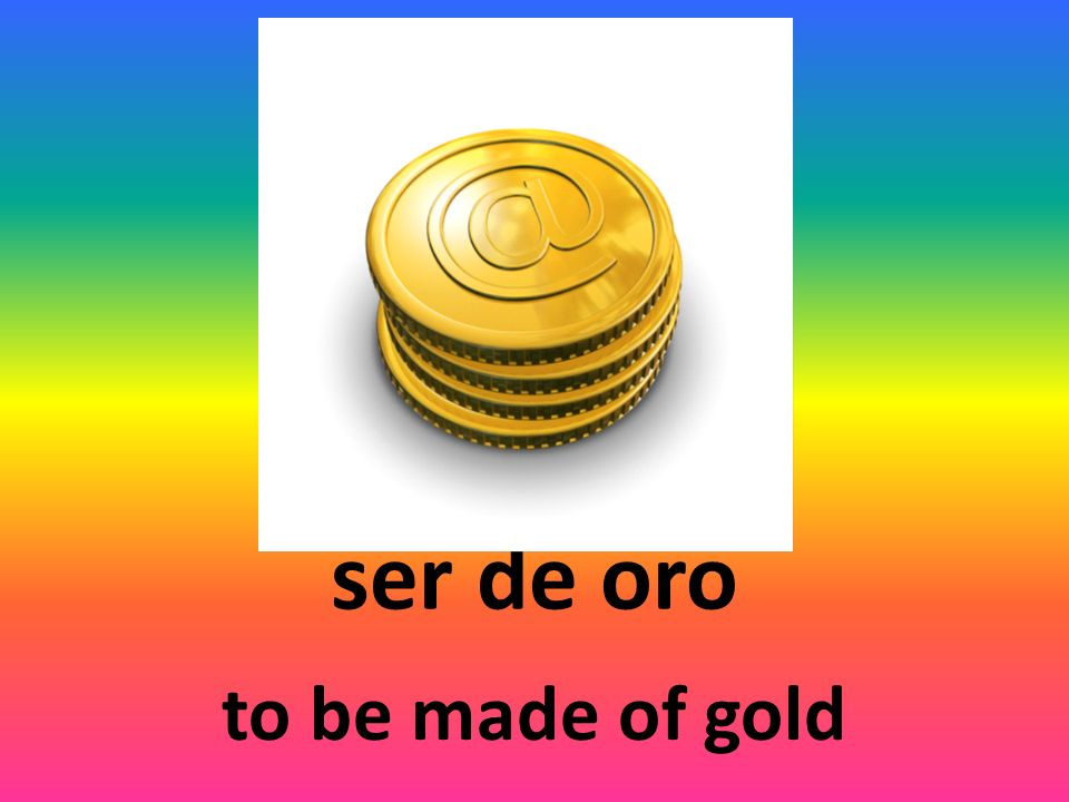 ser de oro to be made of gold