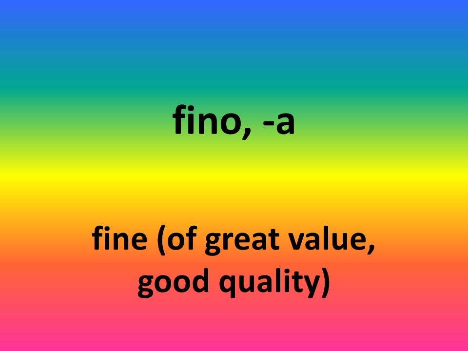 fino, -a fine (of great value, good quality)