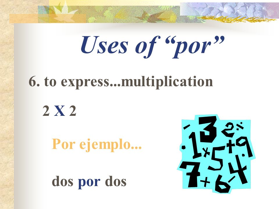 Uses of por 6. to express...multiplication 2 X 2 Por ejemplo... dos por dos