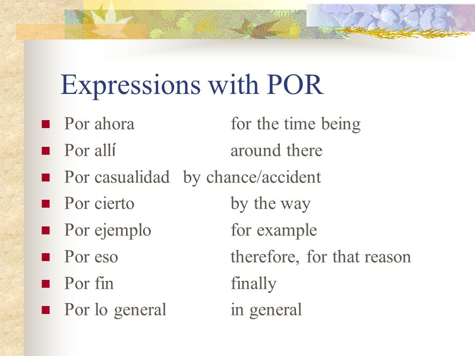 Expressions with POR Por ahorafor the time being Por all í around there Por casualidadby chance/accident Por ciertoby the way Por ejemplofor example Por esotherefore, for that reason Por finfinally Por lo generalin general