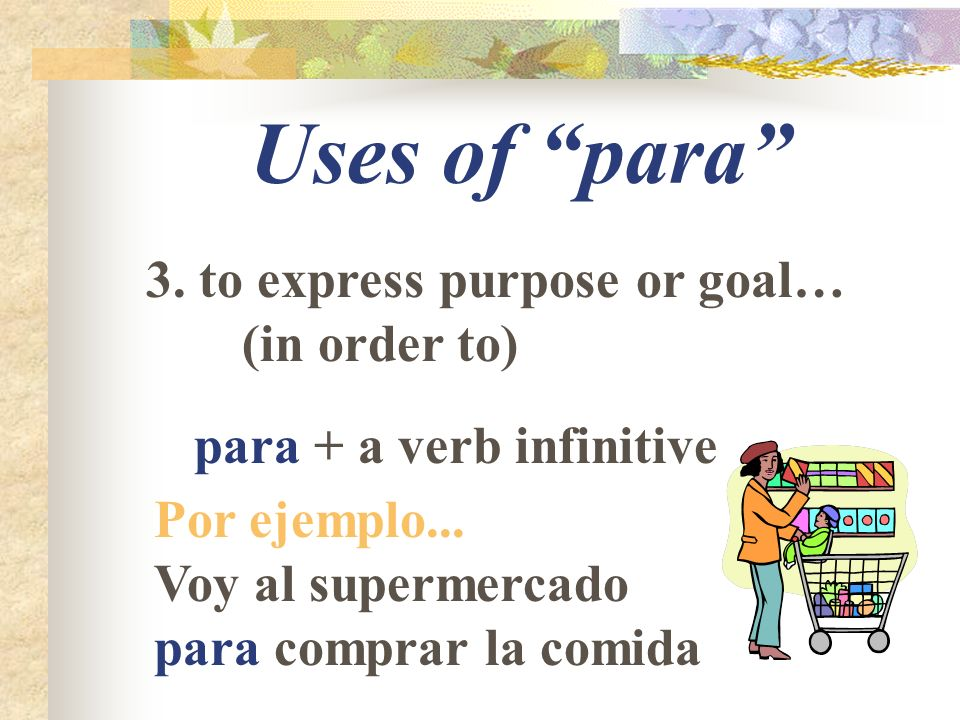Uses of para 3. to express purpose or goal… (in order to) para + a verb infinitive Por ejemplo...