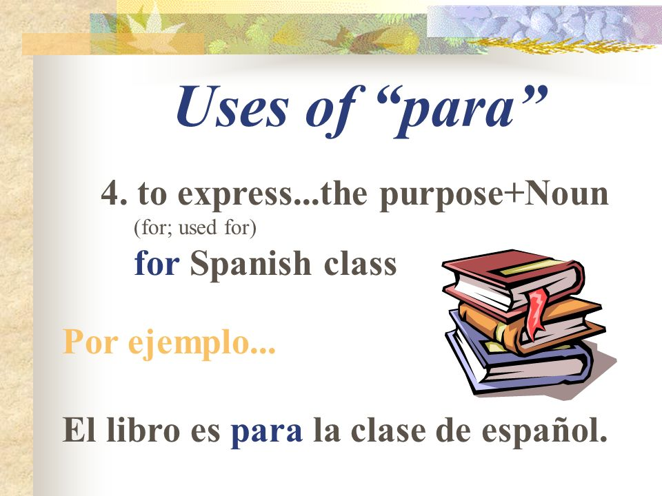Uses of para 4. to express...the purpose+Noun (for; used for) for Spanish class Por ejemplo...