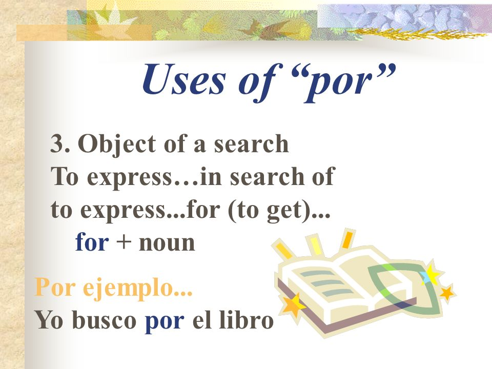 Uses of por 3. Object of a search To express…in search of to express...for (to get)...