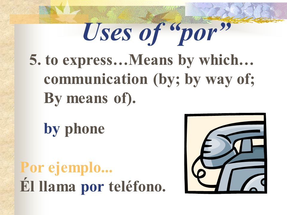 Uses of por 5. to express…Means by which… communication (by; by way of; By means of).
