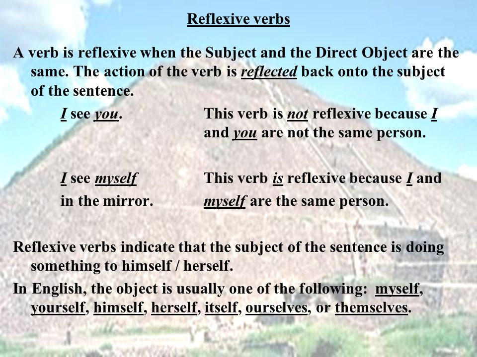 Reflexive verbs A verb is reflexive when the Subject and the Direct Object are the same.