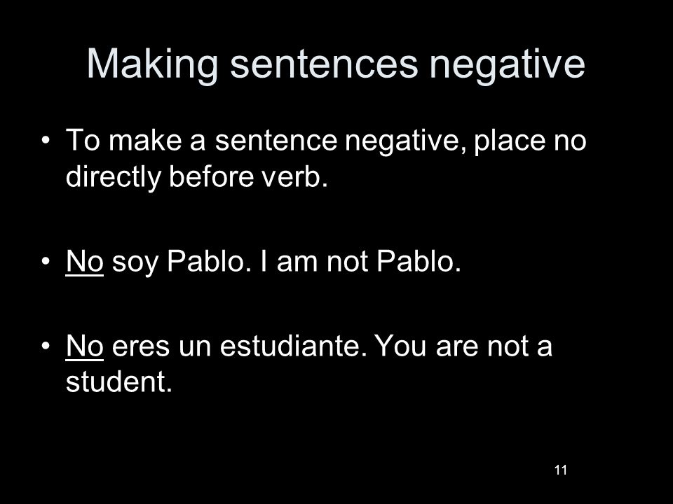 11 Making sentences negative To make a sentence negative, place no directly before verb.