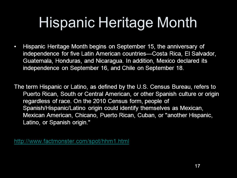 17 Hispanic Heritage Month Hispanic Heritage Month begins on September 15, the anniversary of independence for five Latin American countriesCosta Rica, El Salvador, Guatemala, Honduras, and Nicaragua.