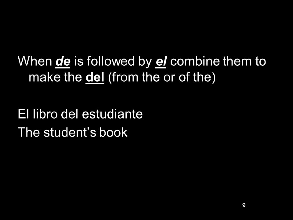 9 When de is followed by el combine them to make the del (from the or of the) El libro del estudiante The students book