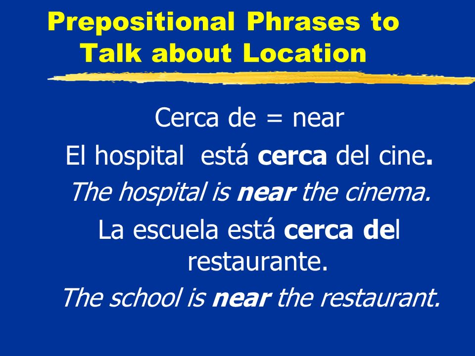 Prepositional Phrases to Talk about Location Cerca de = near El hospital está cerca del cine.
