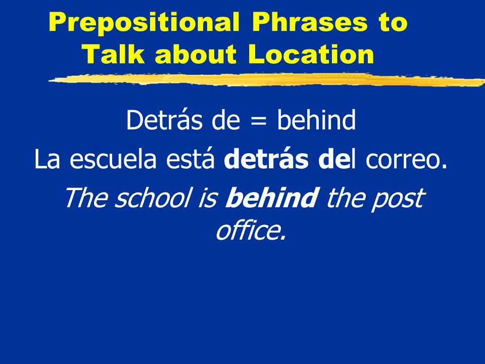 Prepositional Phrases to Talk about Location Detrás de = behind La escuela está detrás del correo.