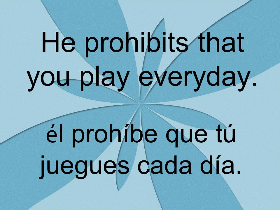 He prohibits that you play everyday. é l prohíbe que tú juegues cada día.