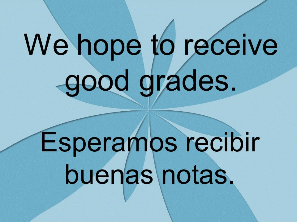 We hope to receive good grades. Esperamos recibir buenas notas.