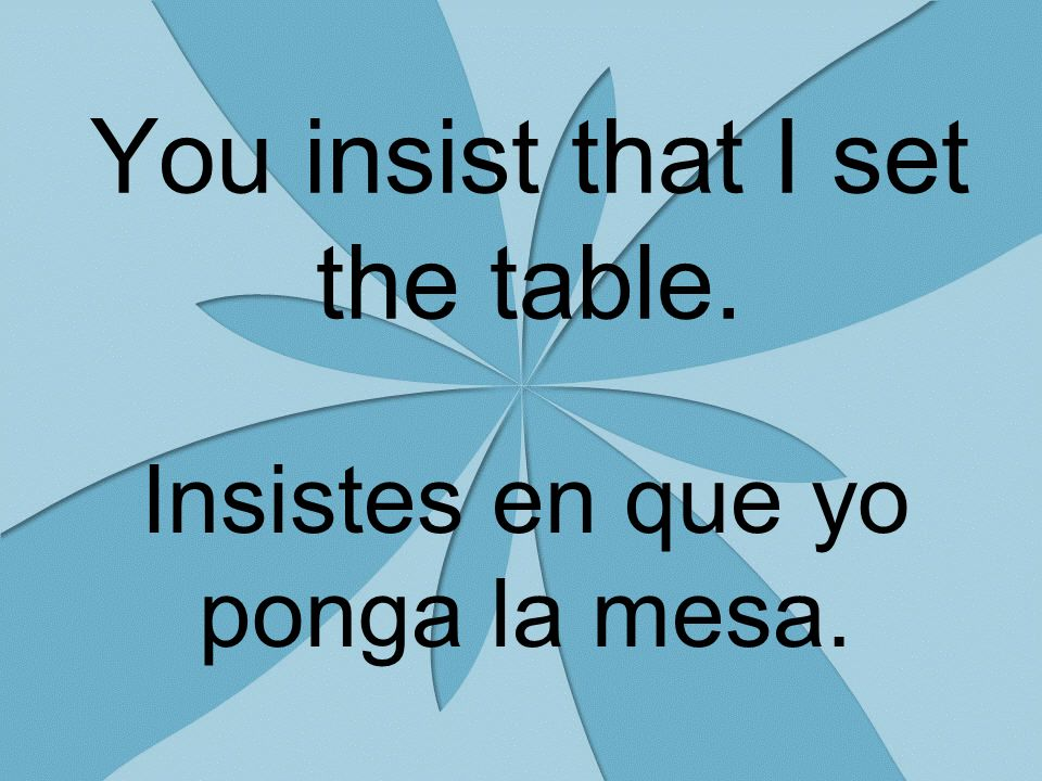 You insist that I set the table. Insistes en que yo ponga la mesa.