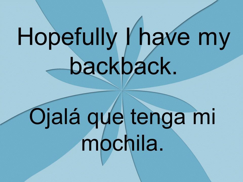 Hopefully I have my backback. Ojalá que tenga mi mochila.