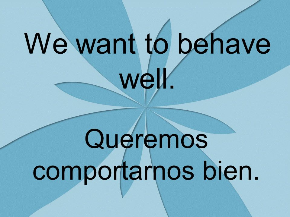 We want to behave well. Queremos comportarnos bien.