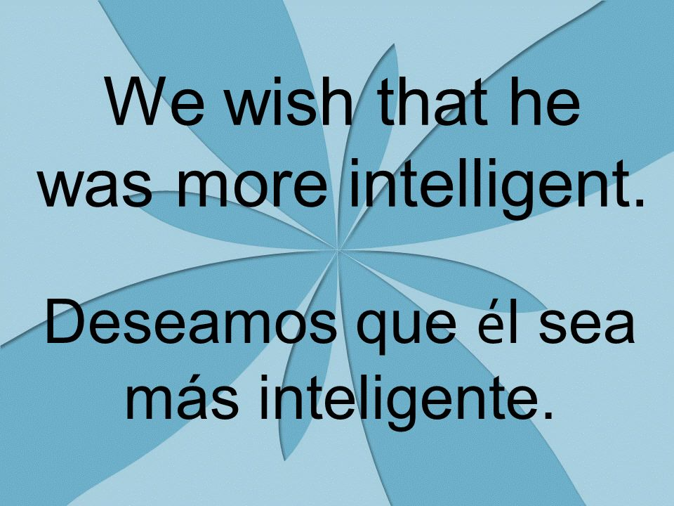 We wish that he was more intelligent. Deseamos que é l sea más inteligente.