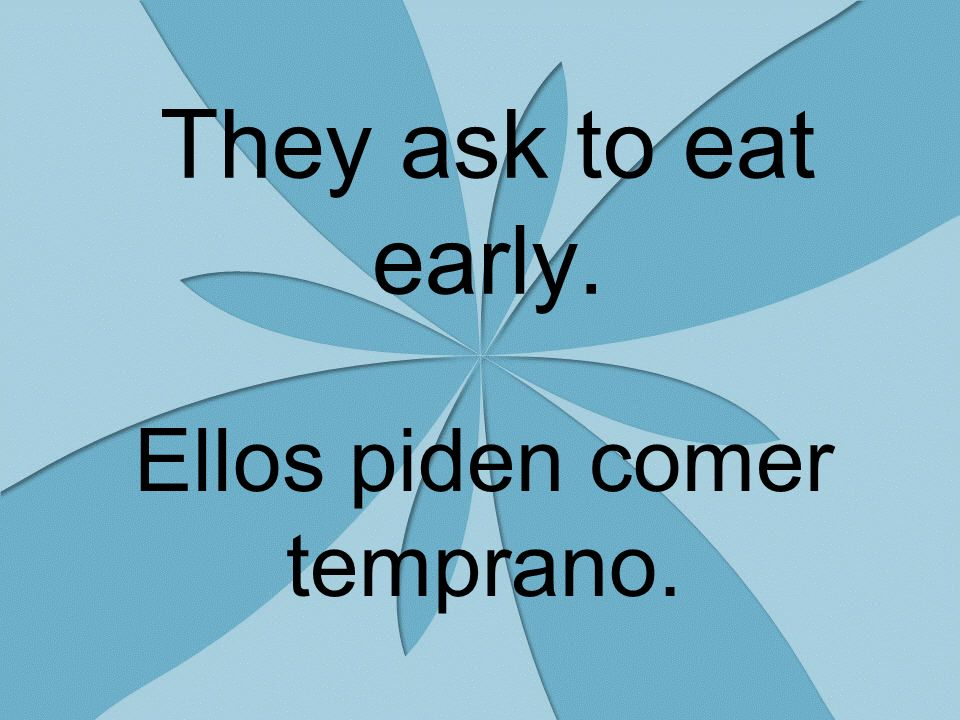 They ask to eat early. Ellos piden comer temprano.