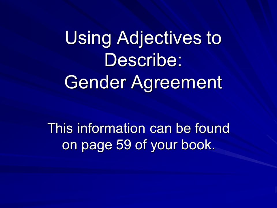 Using Adjectives to Describe: Gender Agreement This information can be found on page 59 of your book.