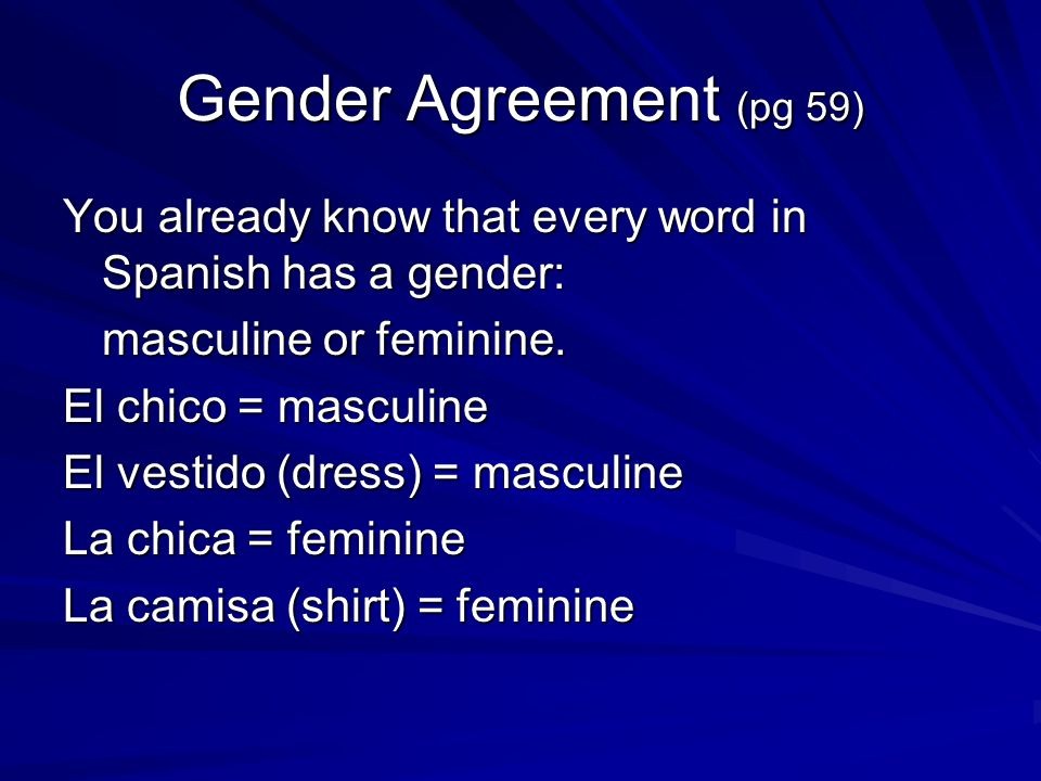 Gender Agreement (pg 59) You already know that every word in Spanish has a gender: masculine or feminine.