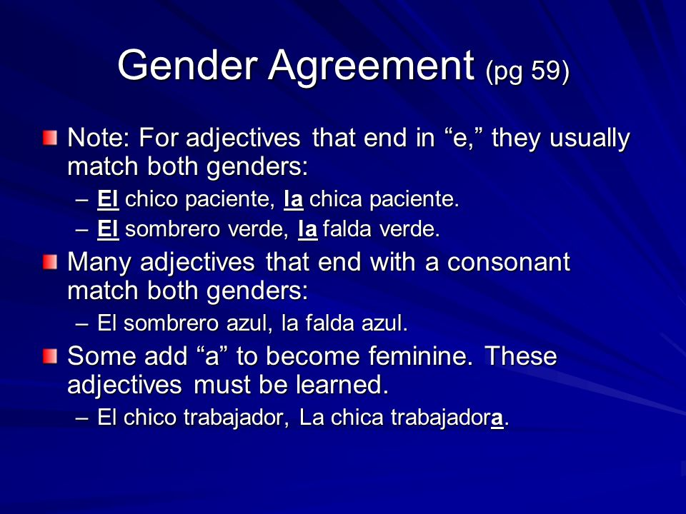 Gender Agreement (pg 59) Note: For adjectives that end in e, they usually match both genders: –El chico paciente, la chica paciente.