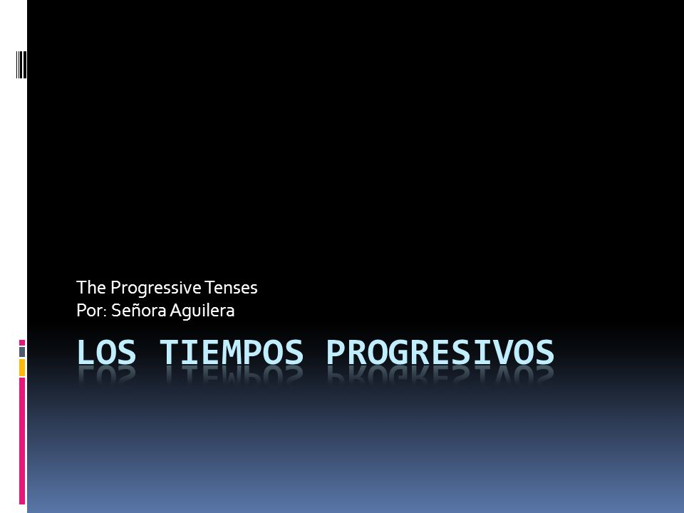 The Progressive Tenses Por: Señora Aguilera