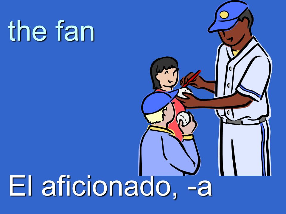 the fan El aficionado, -a
