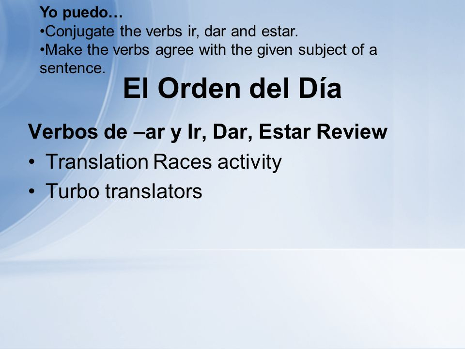 El Orden del Día Verbos de –ar y Ir, Dar, Estar Review Translation Races activity Turbo translators Yo puedo… Conjugate the verbs ir, dar and estar.