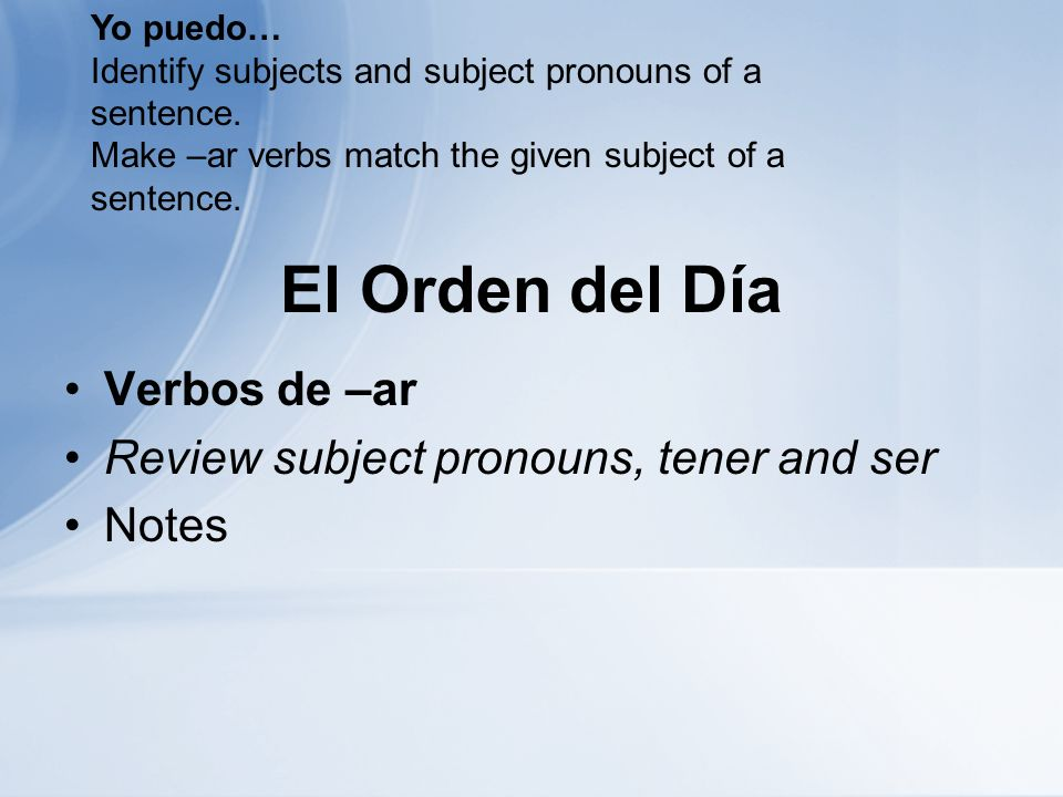 El Orden del Día Verbos de –ar Review subject pronouns, tener and ser Notes Yo puedo… Identify subjects and subject pronouns of a sentence.