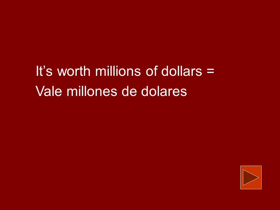 Its worth millions of dollars = Vale millones de dolares