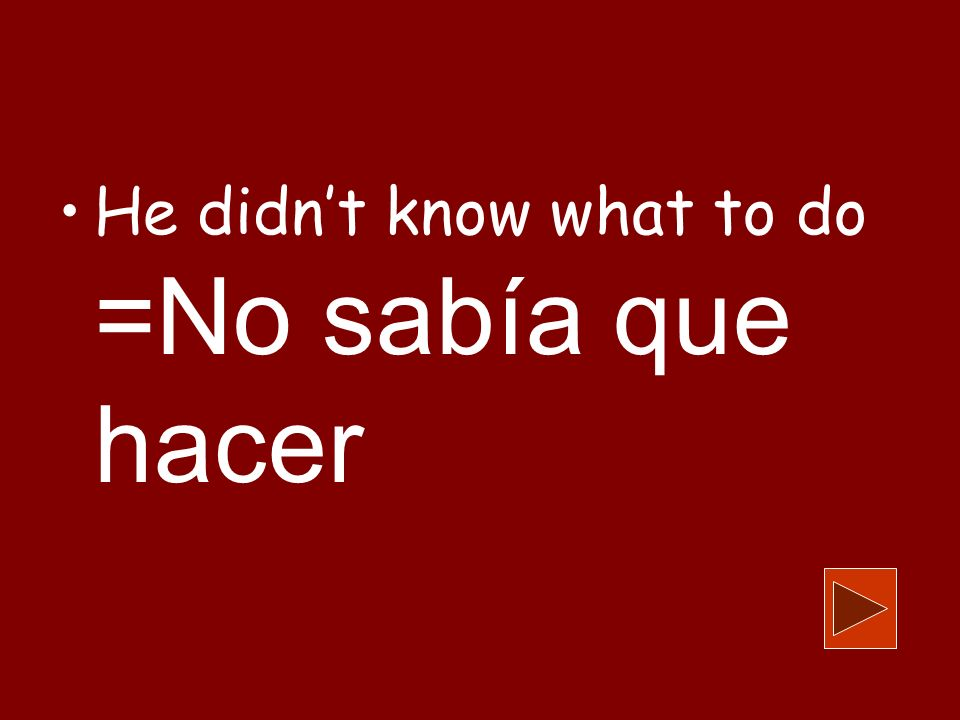 He didnt know what to do =No sabía que hacer