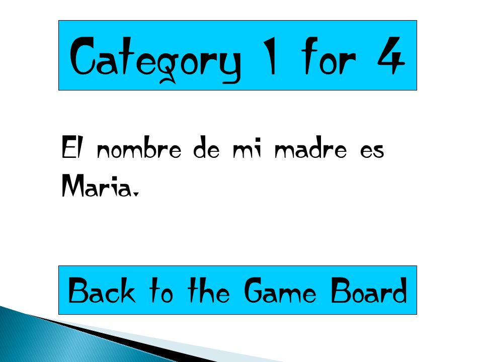 Category 1 for 4 El nombre de mi madre es Maria. Back to the Game Board