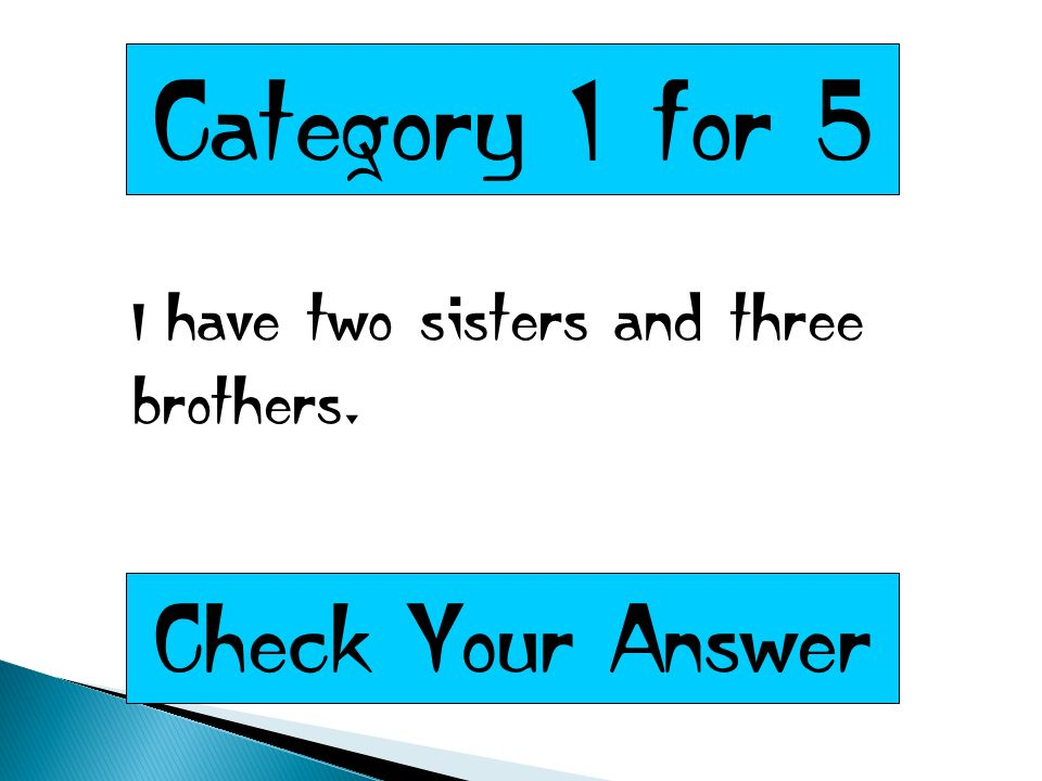 Category 1 for 5 I have two sisters and three brothers. Check Your Answer