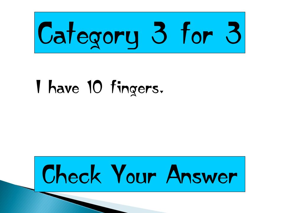 Category 3 for 3 I have 10 fingers. Check Your Answer