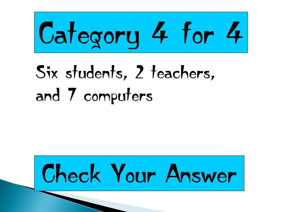 Category 4 for 4 Six students, 2 teachers, and 7 computers Check Your Answer