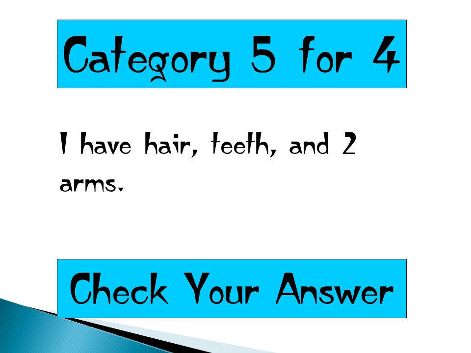 Category 5 for 4 I have hair, teeth, and 2 arms. Check Your Answer