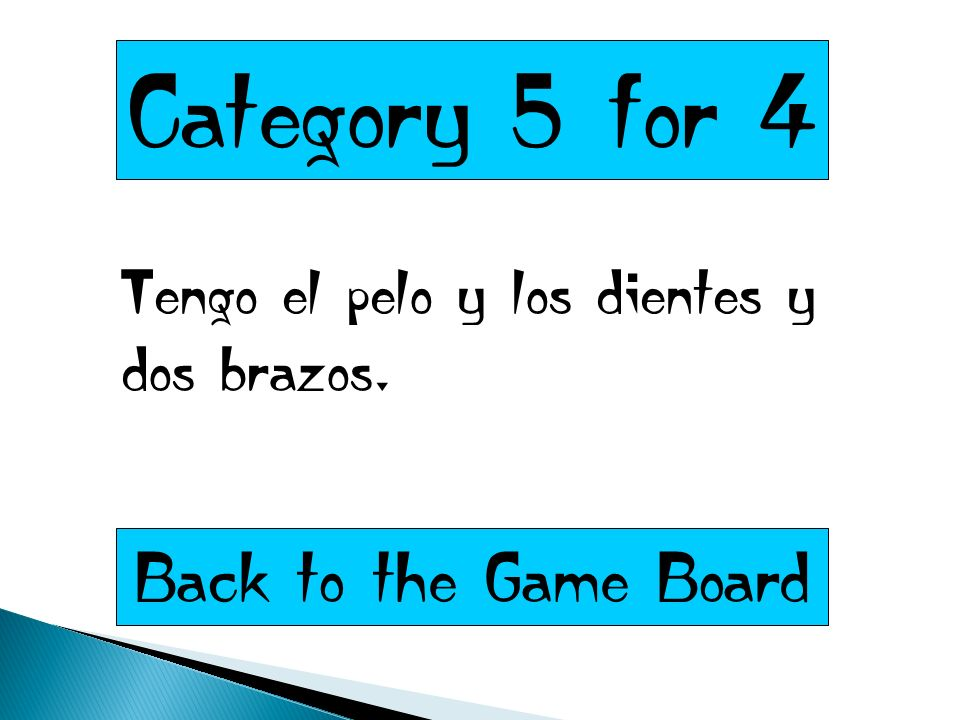 Category 5 for 4 Tengo el pelo y los dientes y dos brazos. Back to the Game Board