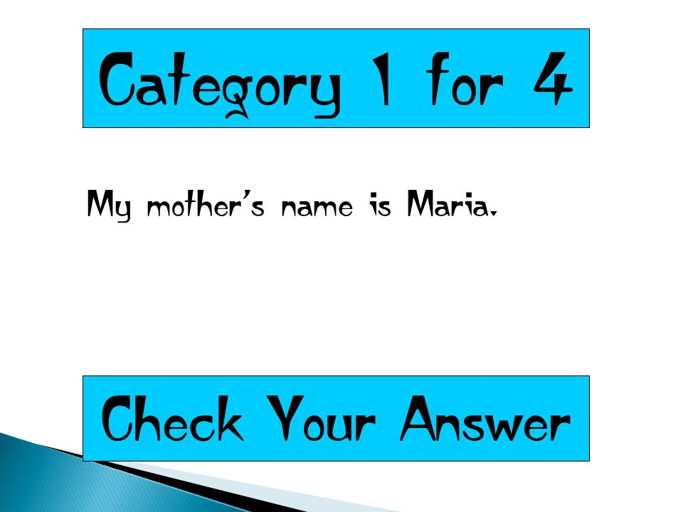 Category 1 for 4 My mothers name is Maria. Check Your Answer
